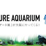 NATURE AQUARIUM/「生きたアート展」が大阪にやってくる!/ADA ・大阪・グランフロント・アクアリウム・展覧会